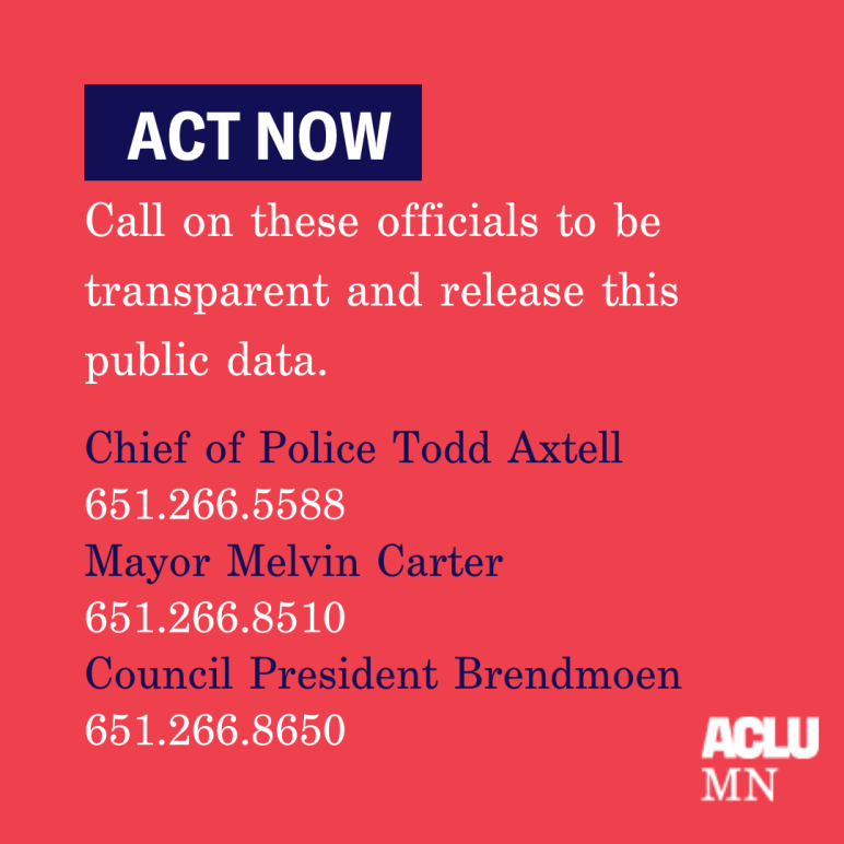 "Text: ""Call on these officials to be transparent and release this public data."" Contact info: Chief of Police Todd Axtell (651.266.5588), Mayor Melvin Carter (651-266-8510), Council President Brendmoen (651-266-8650)"