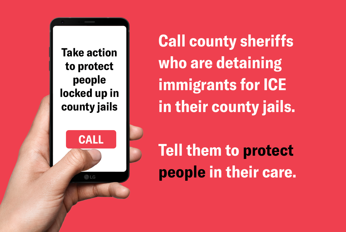 Call county sheriffs who are detaining immigrants for ICE in their county jails. Tell them to protect people in their facilities.