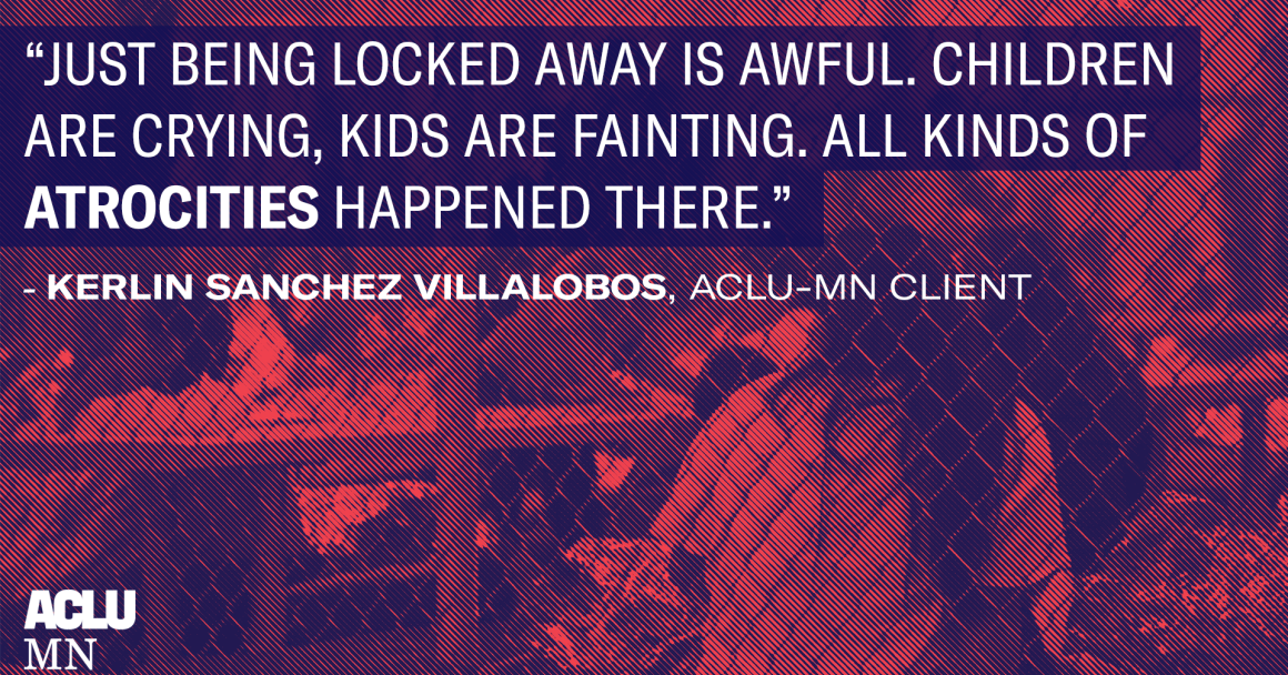 """Quote from ACLU-MN client reading """"Just being locked away is awful. Children are crying, kids are fainting. All kinds of atrocities happened there."""" Image of border camp detention center in the background of the quote text."""