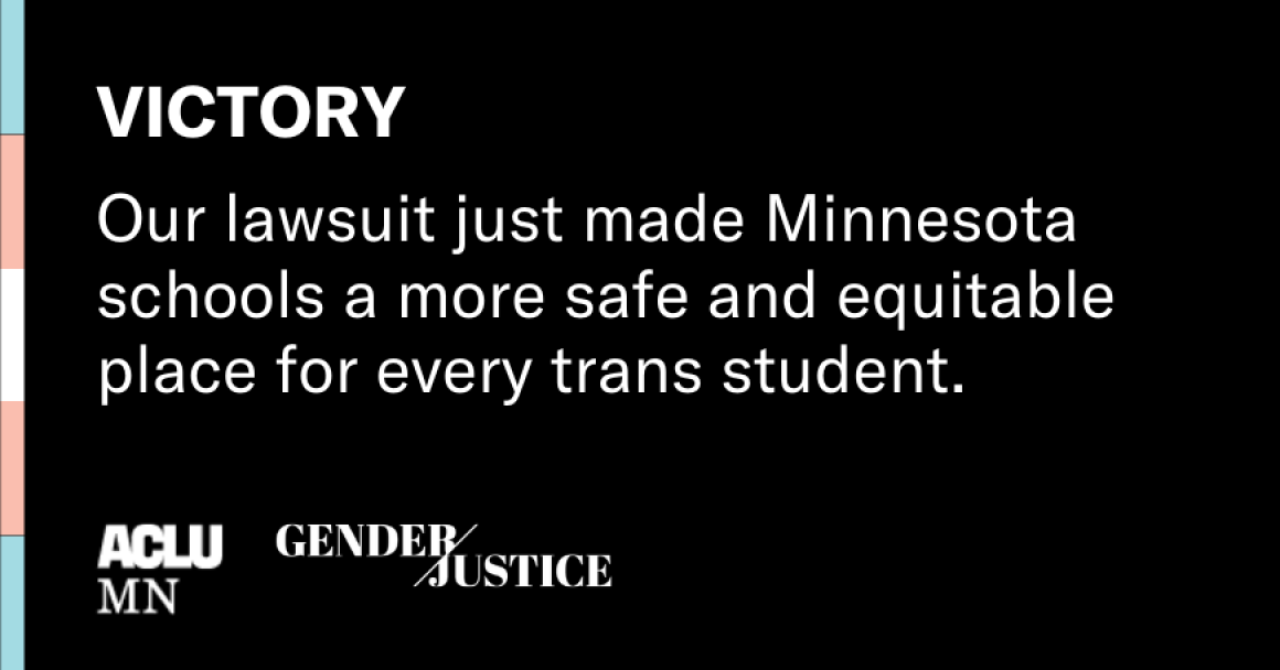 victory our lawsuit just made Minnesota schools a more safe and equitable place for every trans student. ACLU and Gender Justice.